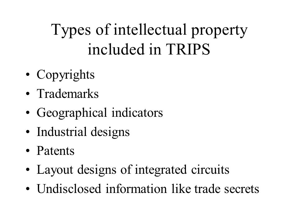 Types of intellectual property included in TRIPS Copyrights Trademarks Geographical indicators Industrial designs Patents Layout designs of integrated circuits Undisclosed information like trade secrets