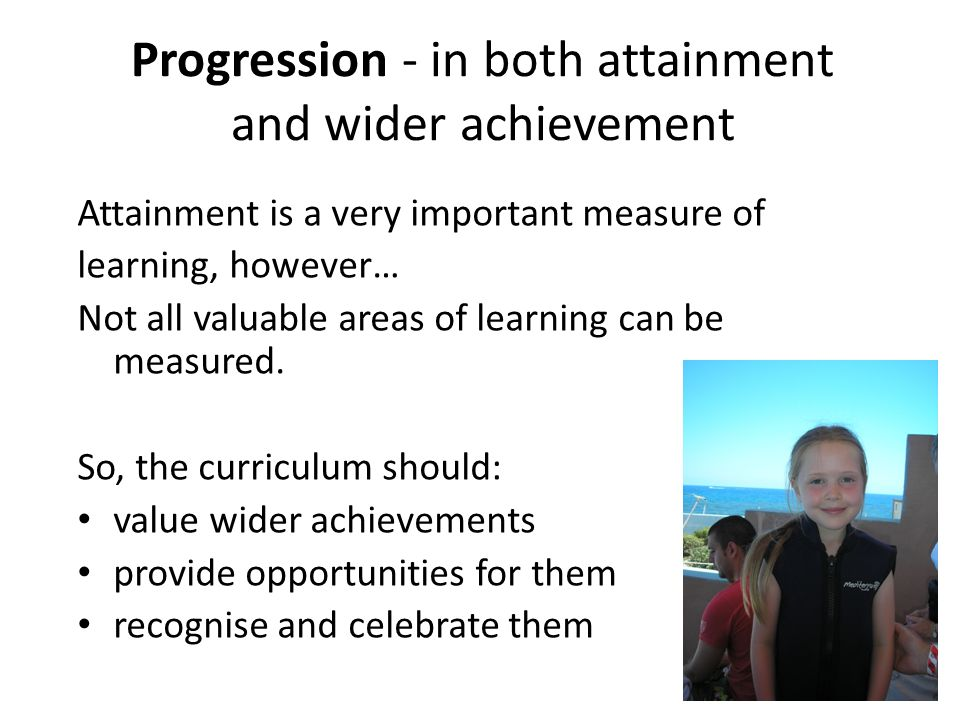 Progression - in both attainment and wider achievement Attainment is a very important measure of learning, however… Not all valuable areas of learning can be measured.