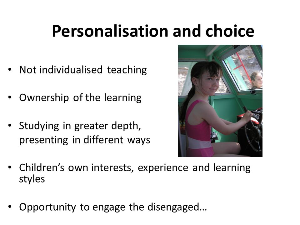 Personalisation and choice Not individualised teaching Ownership of the learning Studying in greater depth, presenting in different ways Children's own interests, experience and learning styles Opportunity to engage the disengaged…