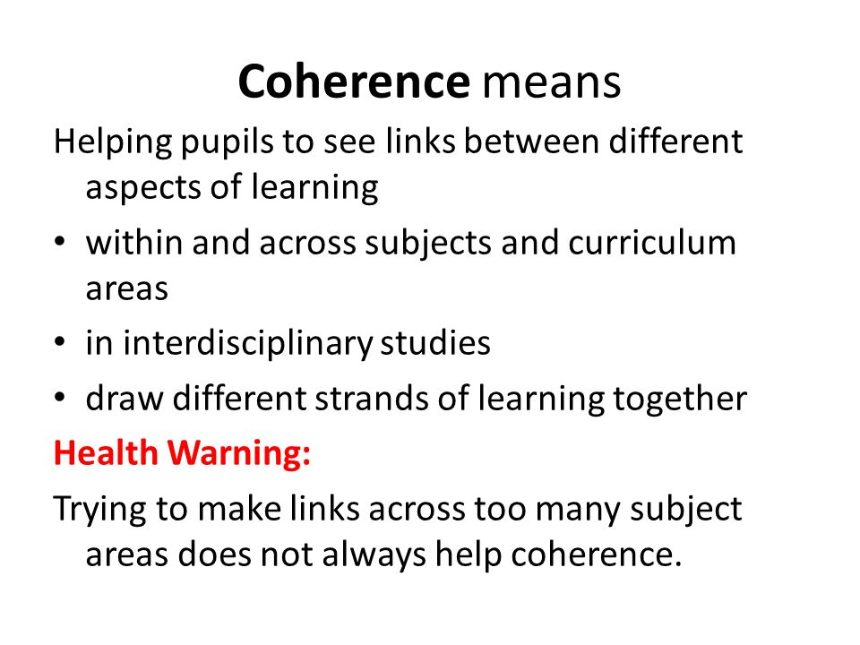 Coherence means Helping pupils to see links between different aspects of learning within and across subjects and curriculum areas in interdisciplinary studies draw different strands of learning together Health Warning: Trying to make links across too many subject areas does not always help coherence.