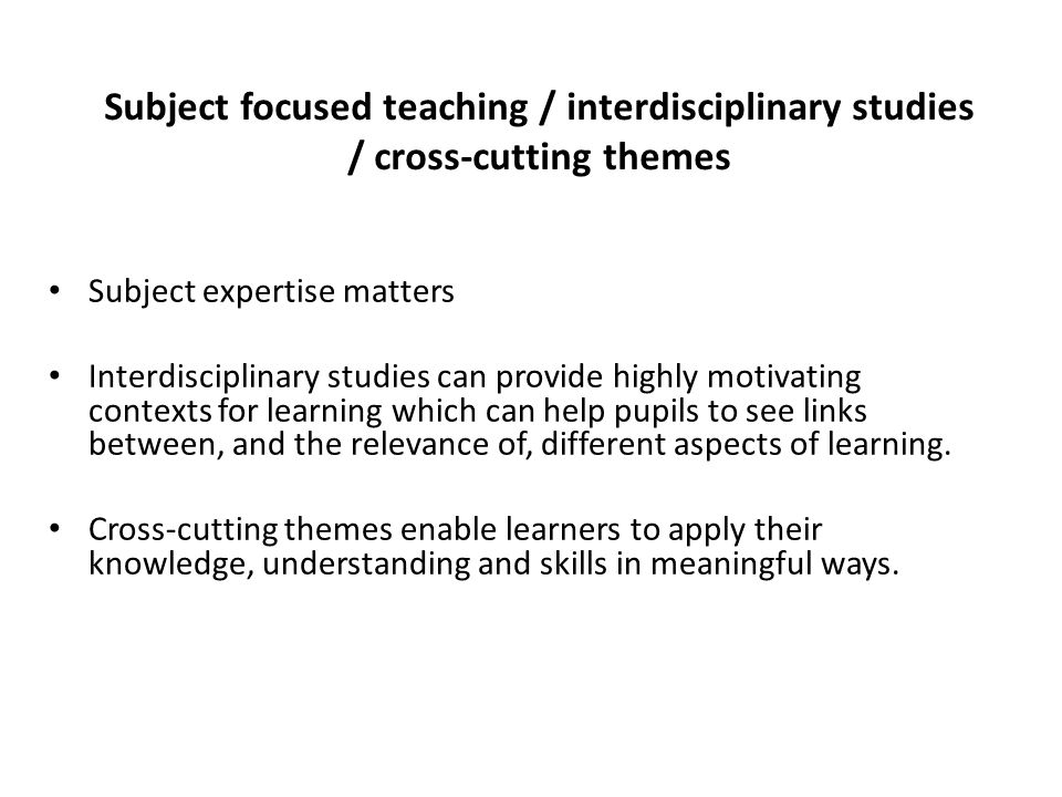 Subject focused teaching / interdisciplinary studies / cross-cutting themes Subject expertise matters Interdisciplinary studies can provide highly motivating contexts for learning which can help pupils to see links between, and the relevance of, different aspects of learning.