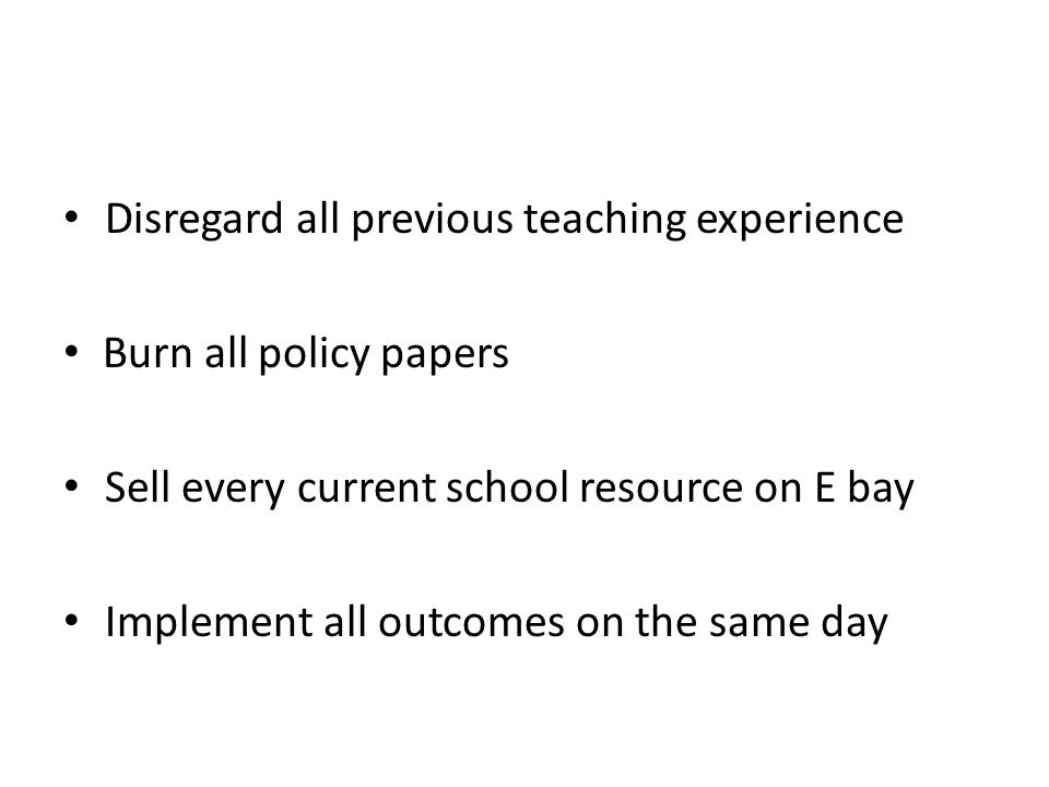 Disregard all previous teaching experience Burn all policy papers Sell every current school resource on E bay Implement all outcomes on the same day