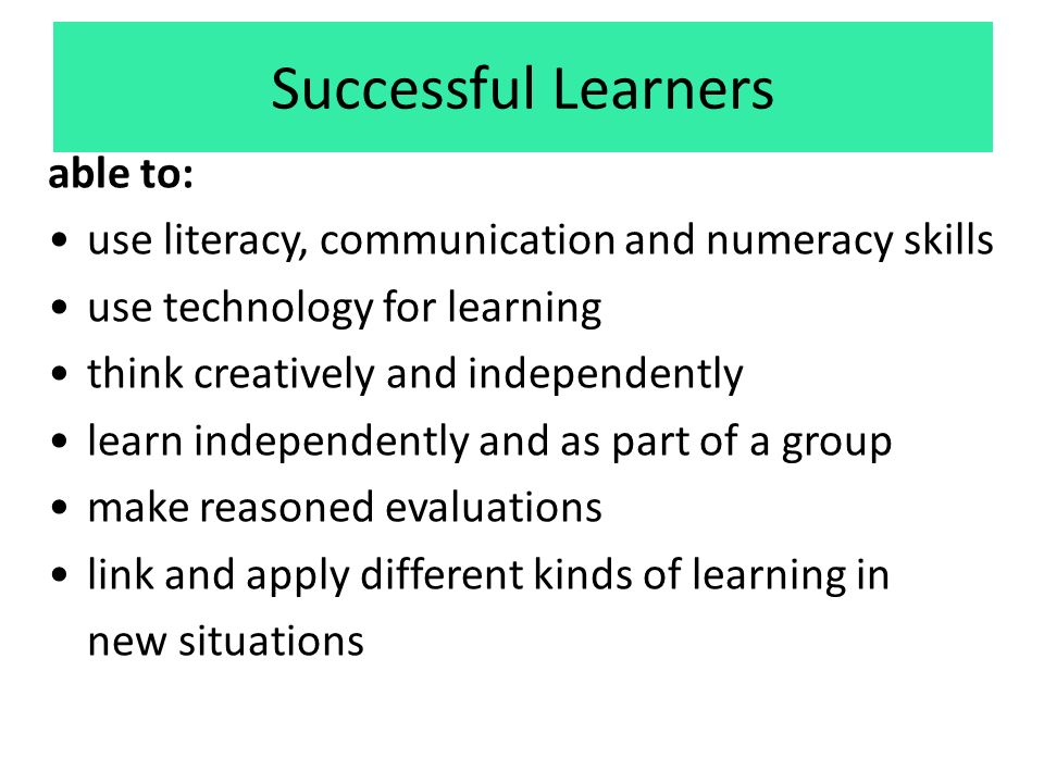 Successful Learners able to: use literacy, communication and numeracy skills use technology for learning think creatively and independently learn independently and as part of a group make reasoned evaluations link and apply different kinds of learning in new situations