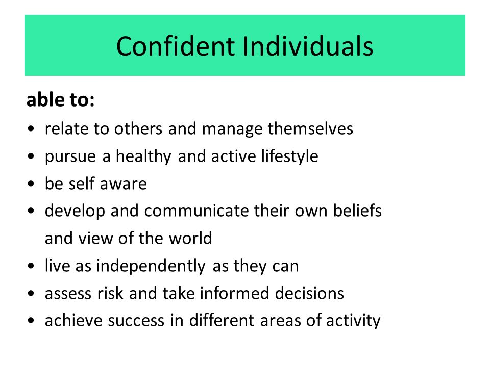 Confident Individuals able to: relate to others and manage themselves pursue a healthy and active lifestyle be self aware develop and communicate their own beliefs and view of the world live as independently as they can assess risk and take informed decisions achieve success in different areas of activity