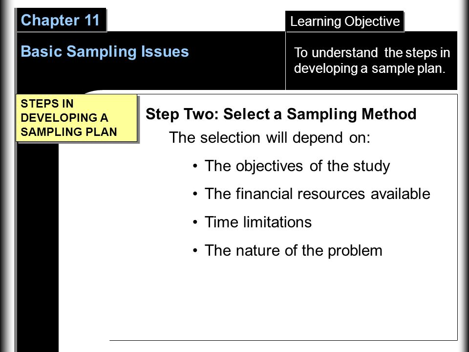 Learning Objective Chapter 11 Basic Sampling Issues STEPS IN DEVELOPING A SAMPLING PLAN Step Two: Select a Sampling Method The selection will depend on: The objectives of the study The financial resources available Time limitations The nature of the problem To understand the steps in developing a sample plan.
