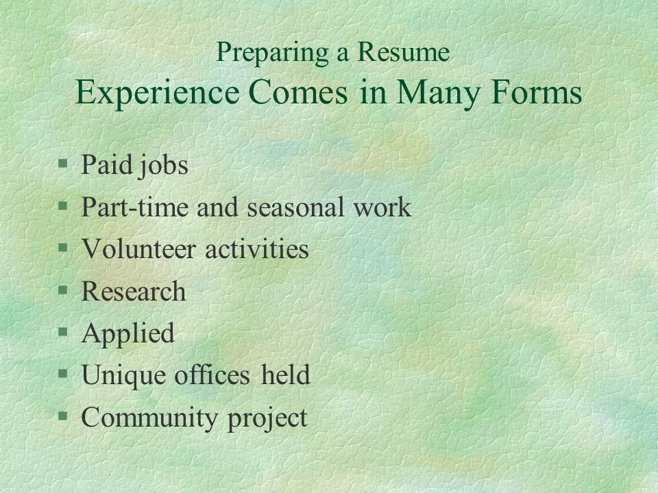 Preparing a Resume Experience Comes in Many Forms §Paid jobs §Part-time and seasonal work §Volunteer activities §Research §Applied §Unique offices held §Community project