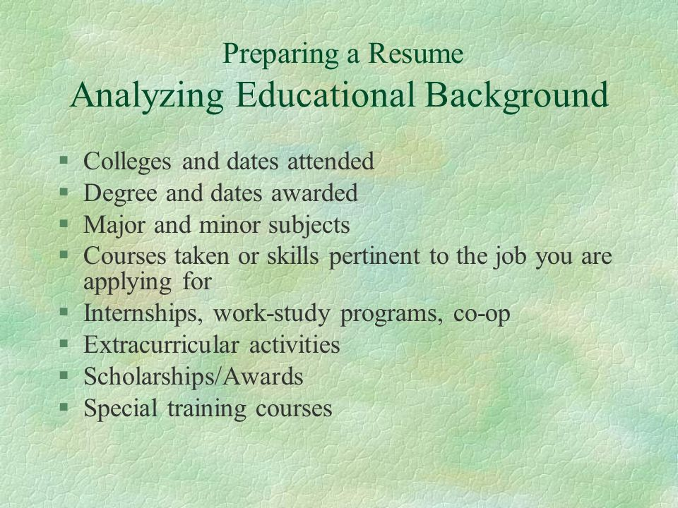 Preparing a Resume Analyzing Educational Background §Colleges and dates attended §Degree and dates awarded §Major and minor subjects §Courses taken or skills pertinent to the job you are applying for §Internships, work-study programs, co-op §Extracurricular activities §Scholarships/Awards §Special training courses