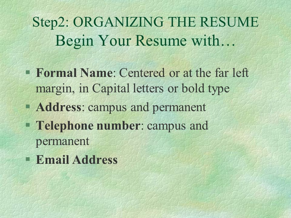 Step2: ORGANIZING THE RESUME Begin Your Resume with… §Formal Name: Centered or at the far left margin, in Capital letters or bold type §Address: campus and permanent §Telephone number: campus and permanent § Address