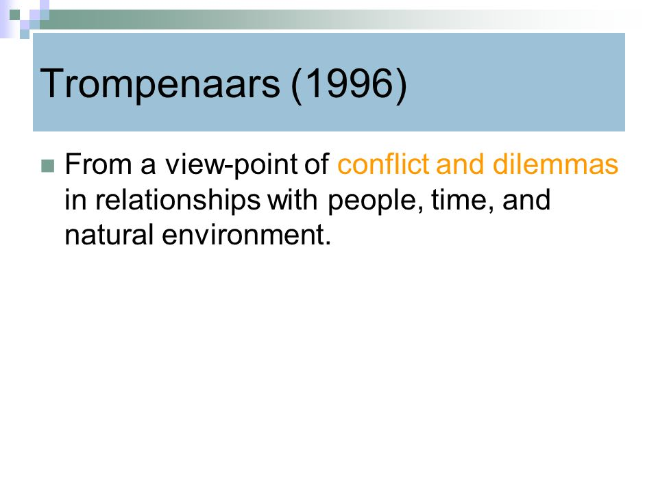 Trompenaars (1996) From a view-point of conflict and dilemmas in relationships with people, time, and natural environment.