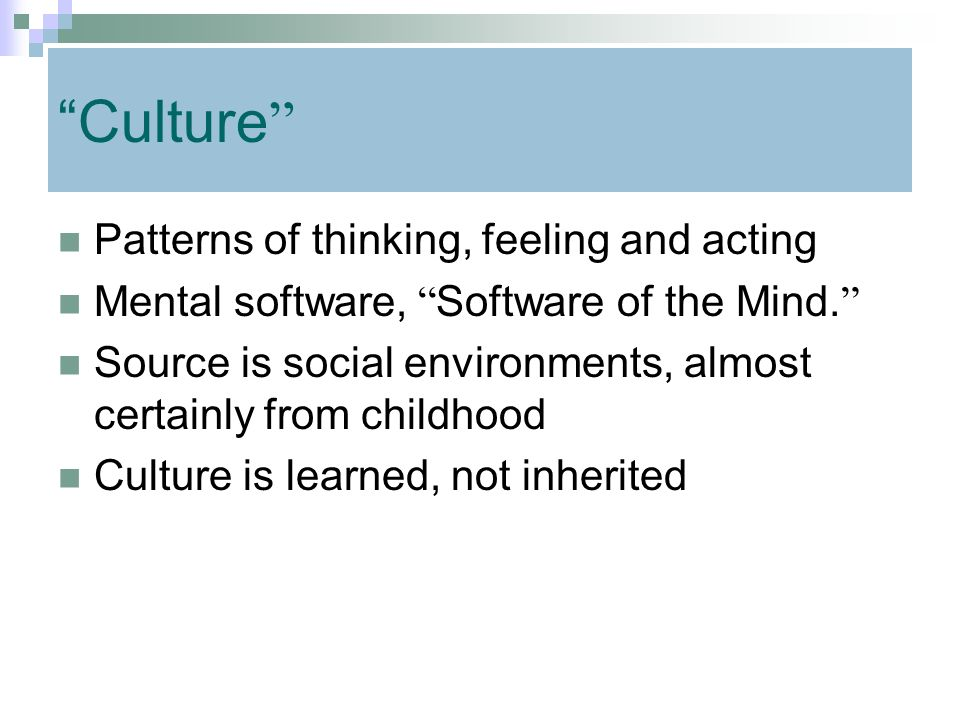 """"""" Culture """" Patterns of thinking, feeling and acting Mental software, """" Software of the Mind. """" Source is social environments, almost certainly from c"""