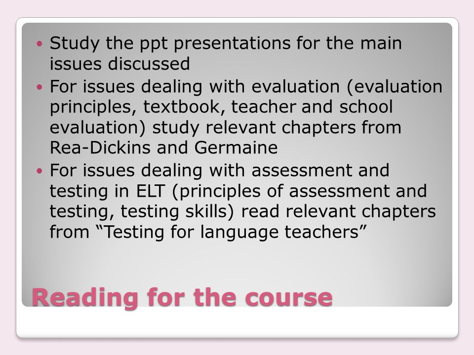 Reading for the course Study the ppt presentations for the main issues discussed For issues dealing with evaluation (evaluation principles, textbook, teacher and school evaluation) study relevant chapters from Rea-Dickins and Germaine For issues dealing with assessment and testing in ELT (principles of assessment and testing, testing skills) read relevant chapters from Testing for language teachers