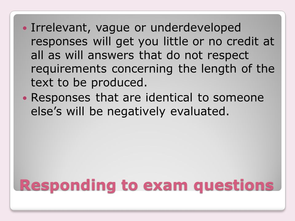 Responding to exam questions Irrelevant, vague or underdeveloped responses will get you little or no credit at all as will answers that do not respect requirements concerning the length of the text to be produced.