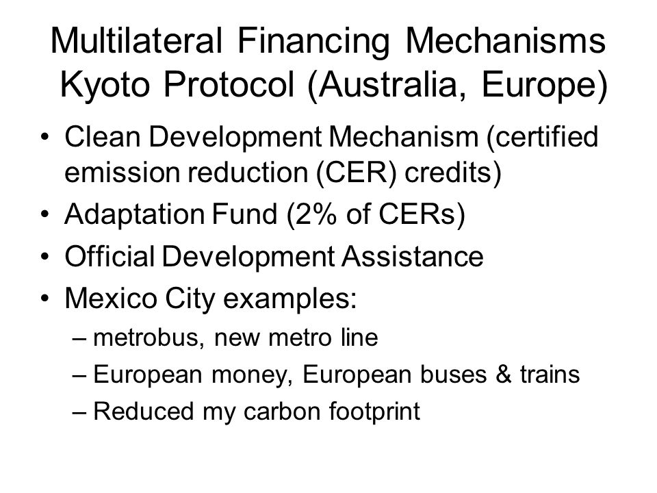 Multilateral Financing Mechanisms Kyoto Protocol (Australia, Europe) Clean Development Mechanism (certified emission reduction (CER) credits) Adaptation Fund (2% of CERs) Official Development Assistance Mexico City examples: –metrobus, new metro line –European money, European buses & trains –Reduced my carbon footprint