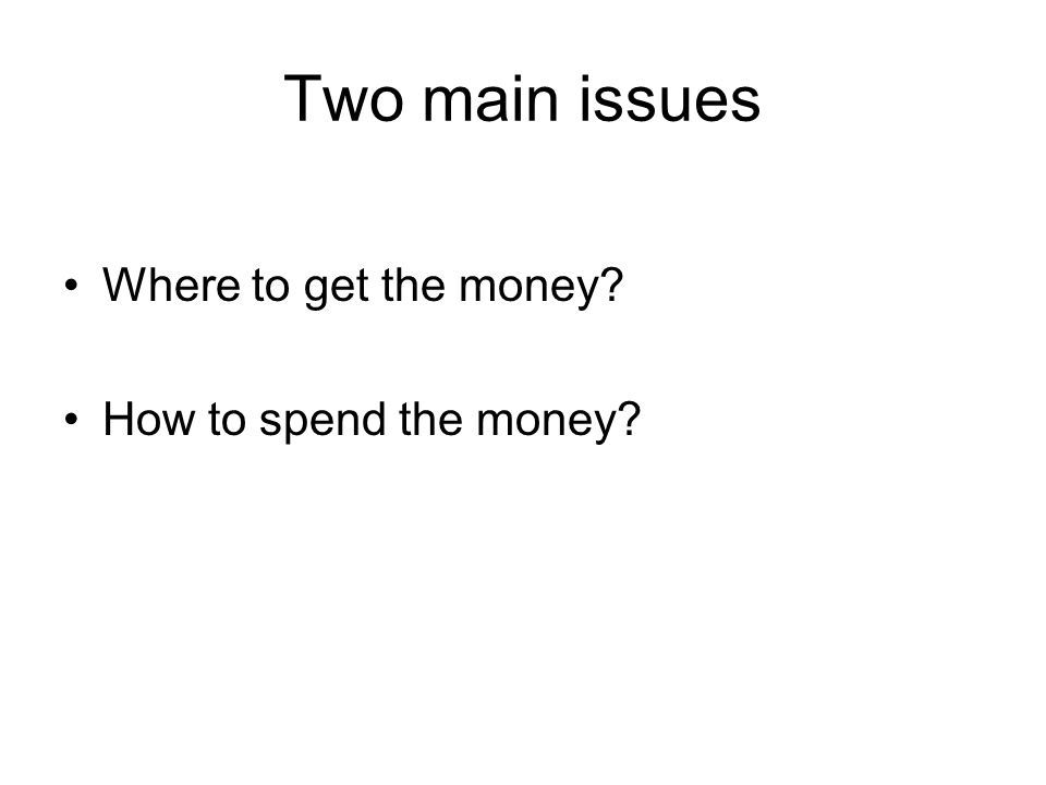 Two main issues Where to get the money How to spend the money