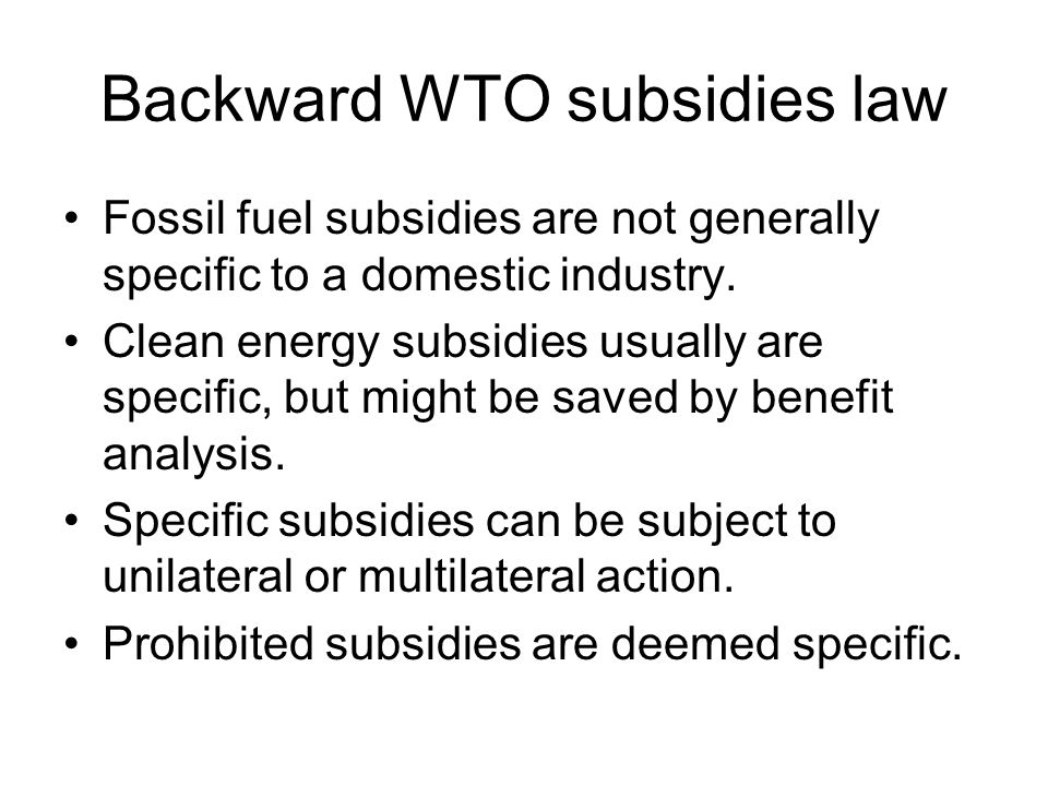 Backward WTO subsidies law Fossil fuel subsidies are not generally specific to a domestic industry.