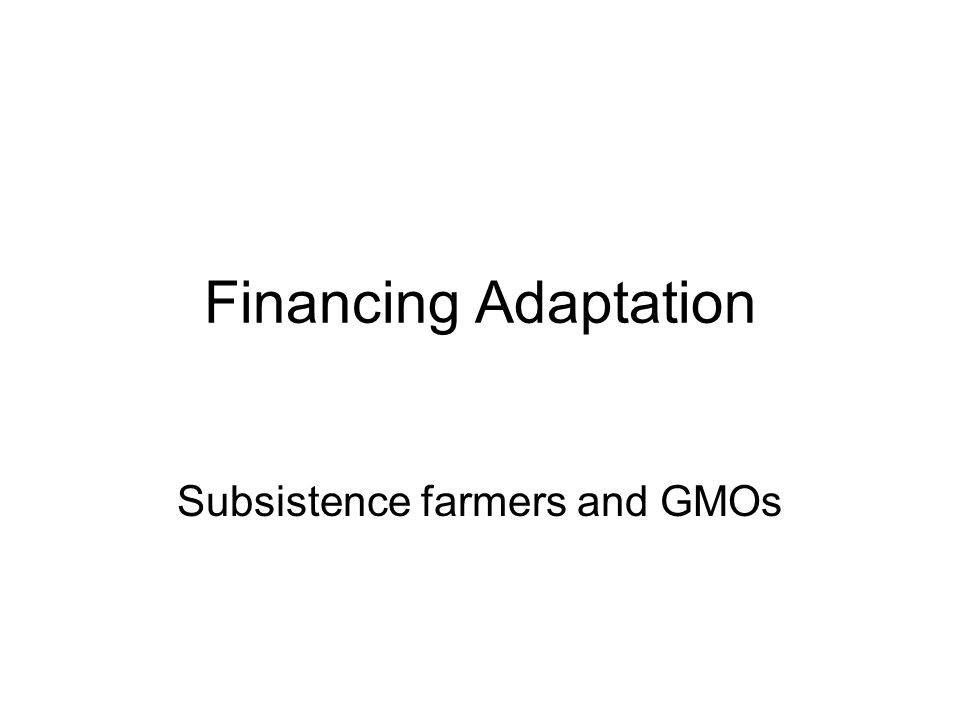 Financing Adaptation Subsistence farmers and GMOs