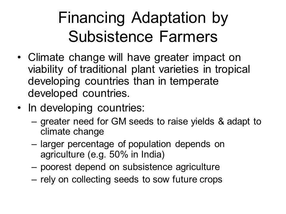 Financing Adaptation by Subsistence Farmers Climate change will have greater impact on viability of traditional plant varieties in tropical developing countries than in temperate developed countries.