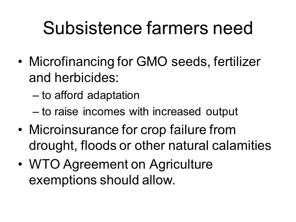 Subsistence farmers need Microfinancing for GMO seeds, fertilizer and herbicides: –to afford adaptation –to raise incomes with increased output Microinsurance for crop failure from drought, floods or other natural calamities WTO Agreement on Agriculture exemptions should allow.