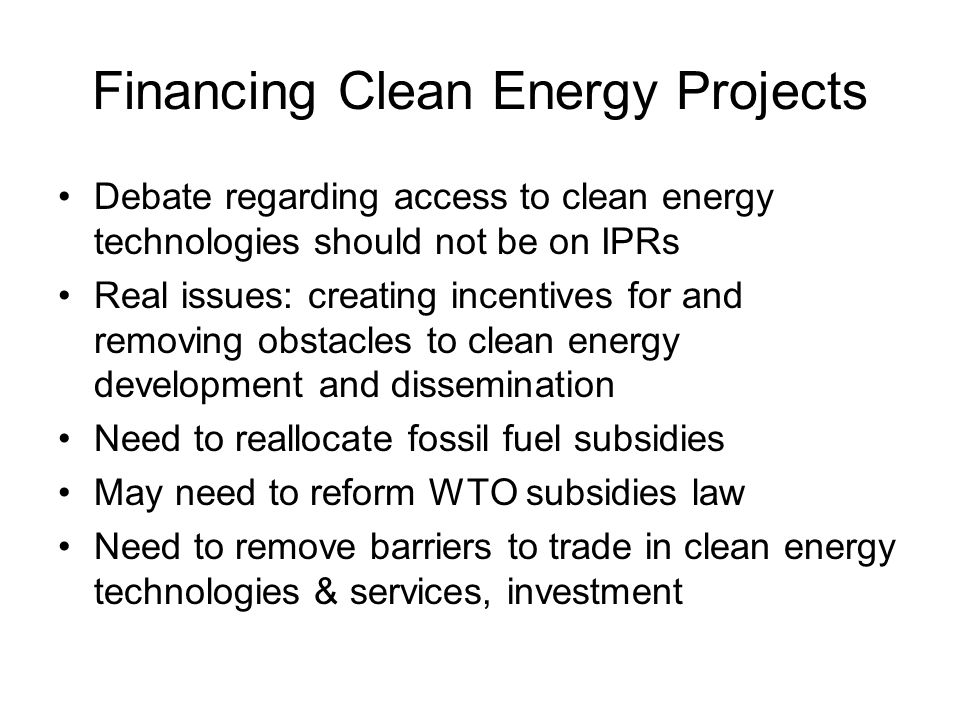 Financing Clean Energy Projects Debate regarding access to clean energy technologies should not be on IPRs Real issues: creating incentives for and removing obstacles to clean energy development and dissemination Need to reallocate fossil fuel subsidies May need to reform WTO subsidies law Need to remove barriers to trade in clean energy technologies & services, investment
