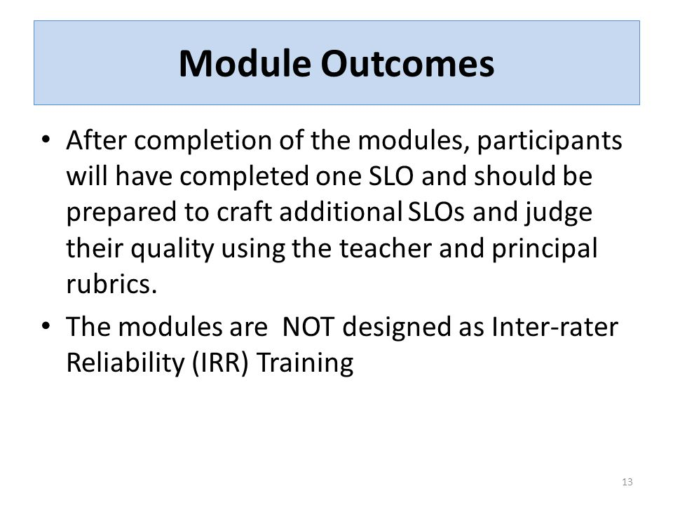 Module Outcomes After completion of the modules, participants will have completed one SLO and should be prepared to craft additional SLOs and judge their quality using the teacher and principal rubrics.