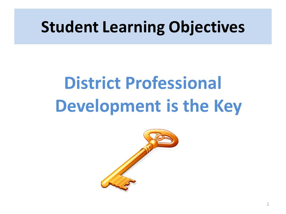 Student Learning Objectives District Professional Development is the Key 2