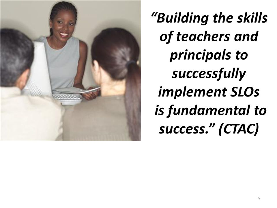 Building the skills of teachers and principals to successfully implement SLOs is fundamental to success. (CTAC) 9