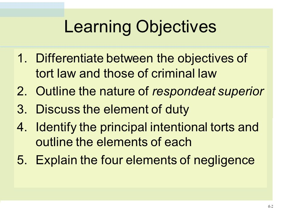 6-2 Learning Objectives 1.Differentiate between the objectives of tort law and those of criminal law 2.Outline the nature of respondeat superior 3.Discuss the element of duty 4.Identify the principal intentional torts and outline the elements of each 5.Explain the four elements of negligence