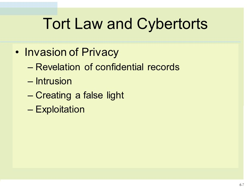 6-7 Tort Law and Cybertorts Invasion of Privacy –Revelation of confidential records –Intrusion –Creating a false light –Exploitation