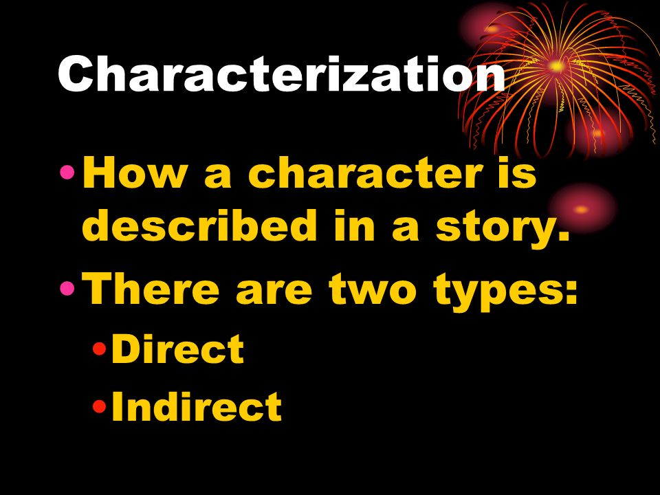 Characterization How a character is described in a story. There are two types: Direct Indirect
