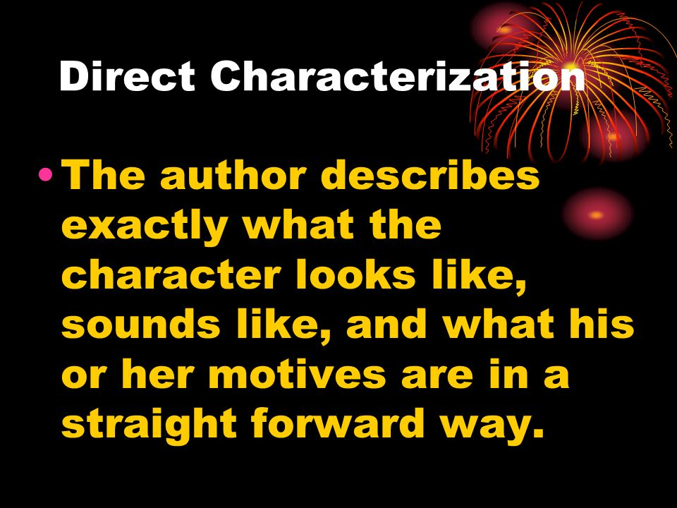 Direct Characterization The author describes exactly what the character looks like, sounds like, and what his or her motives are in a straight forward way.