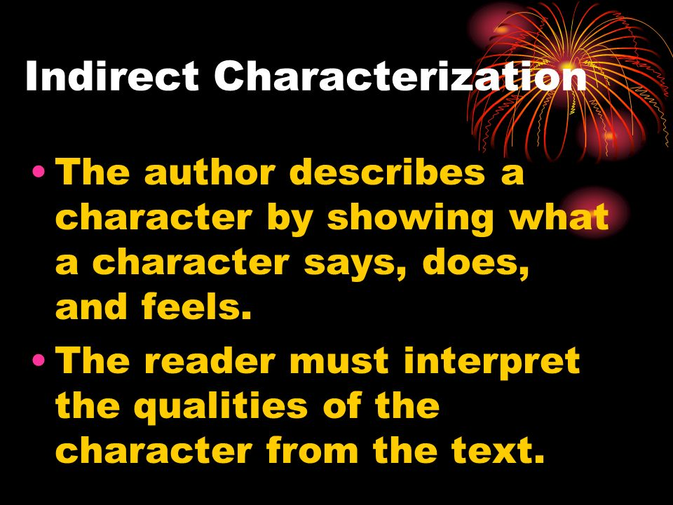 Indirect Characterization The author describes a character by showing what a character says, does, and feels.