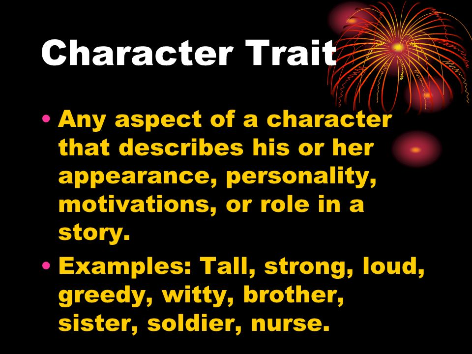 Character Trait Any aspect of a character that describes his or her appearance, personality, motivations, or role in a story.