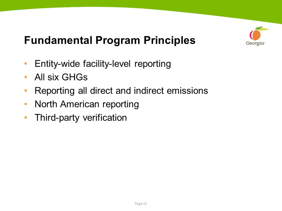 Page 10 Fundamental Program Principles Entity-wide facility-level reporting All six GHGs Reporting all direct and indirect emissions North American reporting Third-party verification
