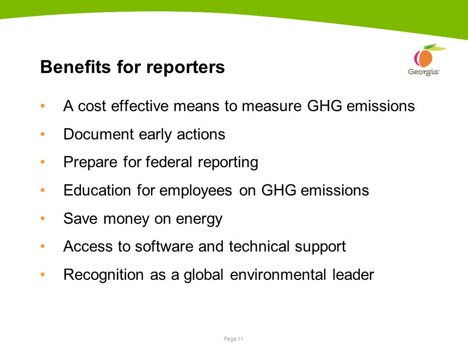 Page 11 Benefits for reporters A cost effective means to measure GHG emissions Document early actions Prepare for federal reporting Education for employees on GHG emissions Save money on energy Access to software and technical support Recognition as a global environmental leader