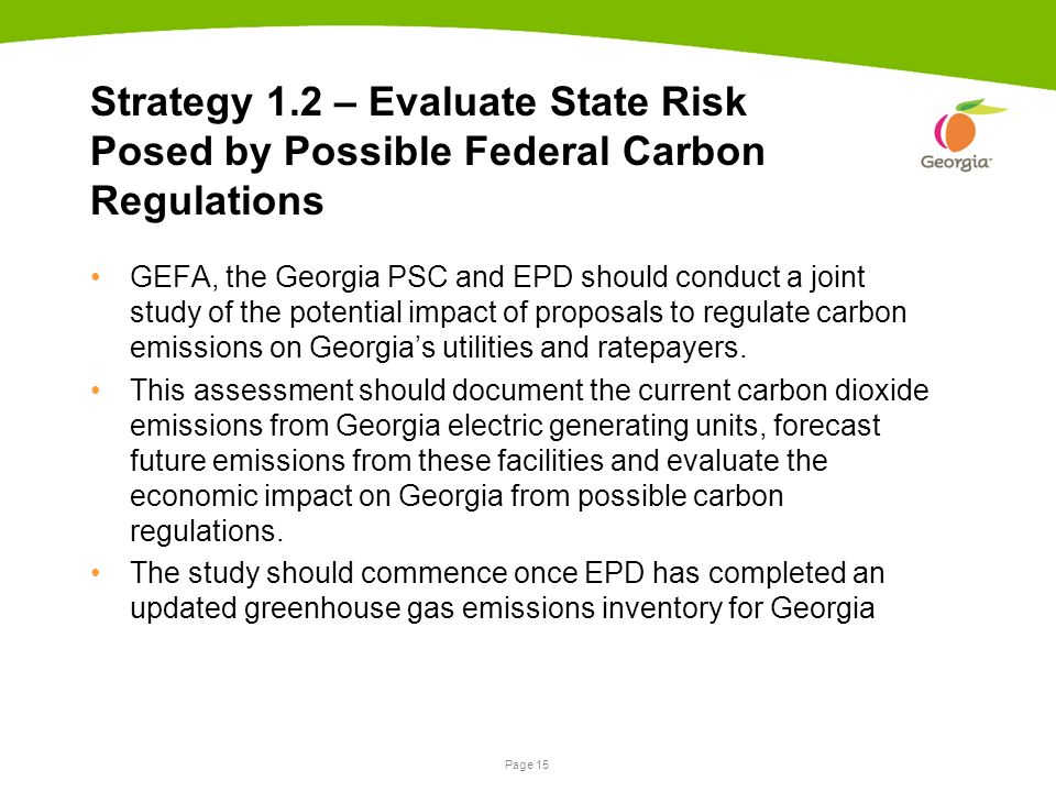 Page 15 Strategy 1.2 – Evaluate State Risk Posed by Possible Federal Carbon Regulations GEFA, the Georgia PSC and EPD should conduct a joint study of the potential impact of proposals to regulate carbon emissions on Georgia's utilities and ratepayers.