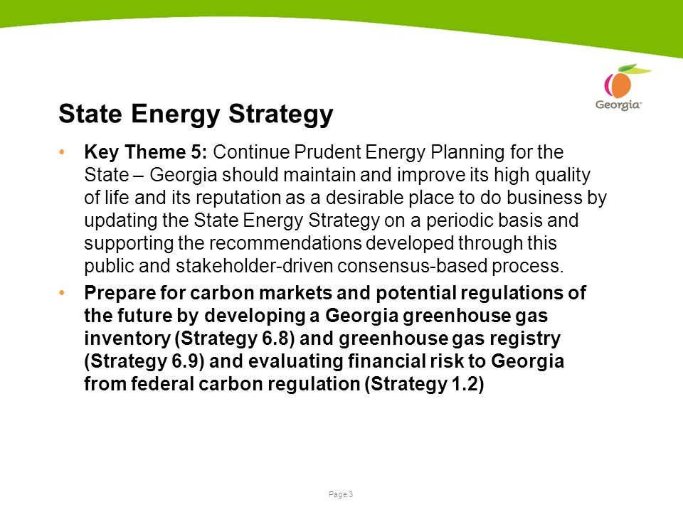 Page 3 State Energy Strategy Key Theme 5: Continue Prudent Energy Planning for the State – Georgia should maintain and improve its high quality of life and its reputation as a desirable place to do business by updating the State Energy Strategy on a periodic basis and supporting the recommendations developed through this public and stakeholder-driven consensus-based process.