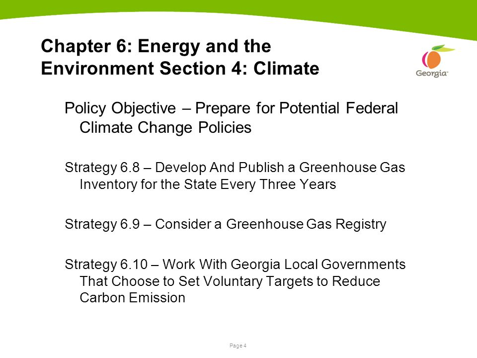 Page 4 Chapter 6: Energy and the Environment Section 4: Climate Policy Objective – Prepare for Potential Federal Climate Change Policies Strategy 6.8 – Develop And Publish a Greenhouse Gas Inventory for the State Every Three Years Strategy 6.9 – Consider a Greenhouse Gas Registry Strategy 6.10 – Work With Georgia Local Governments That Choose to Set Voluntary Targets to Reduce Carbon Emission