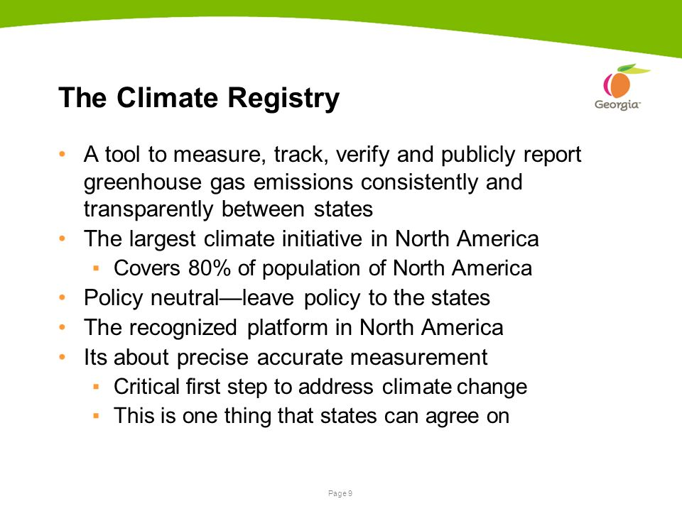 Page 9 The Climate Registry A tool to measure, track, verify and publicly report greenhouse gas emissions consistently and transparently between states The largest climate initiative in North America ▪Covers 80% of population of North America Policy neutral—leave policy to the states The recognized platform in North America Its about precise accurate measurement ▪Critical first step to address climate change ▪This is one thing that states can agree on