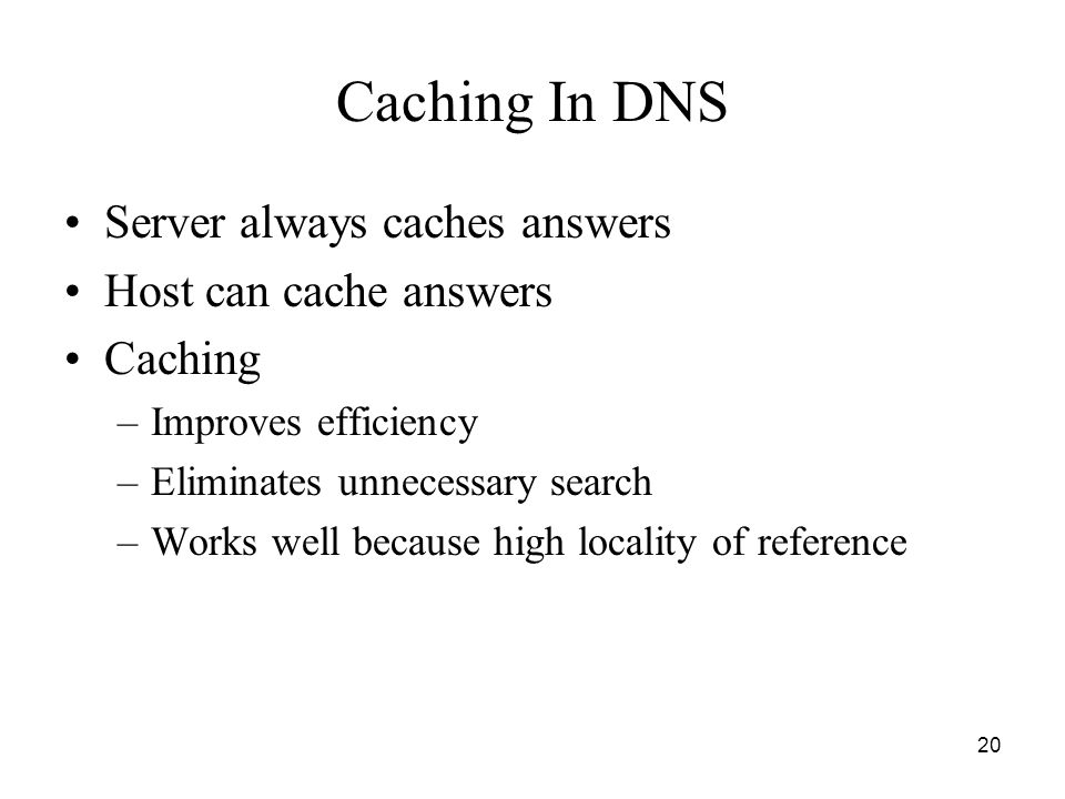 20 Caching In DNS Server always caches answers Host can cache answers Caching –Improves efficiency –Eliminates unnecessary search –Works well because high locality of reference