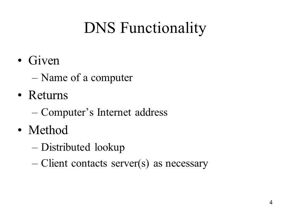 4 DNS Functionality Given –Name of a computer Returns –Computer's Internet address Method –Distributed lookup –Client contacts server(s) as necessary