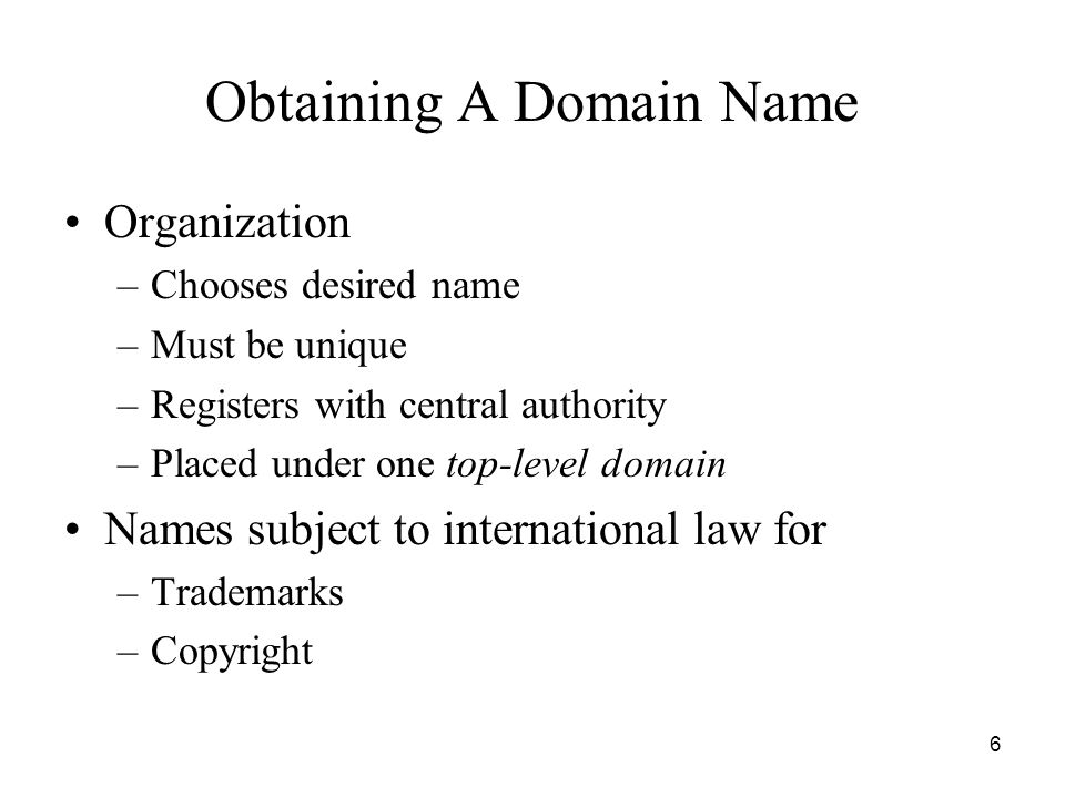 6 Obtaining A Domain Name Organization –Chooses desired name –Must be unique –Registers with central authority –Placed under one top-level domain Names subject to international law for –Trademarks –Copyright