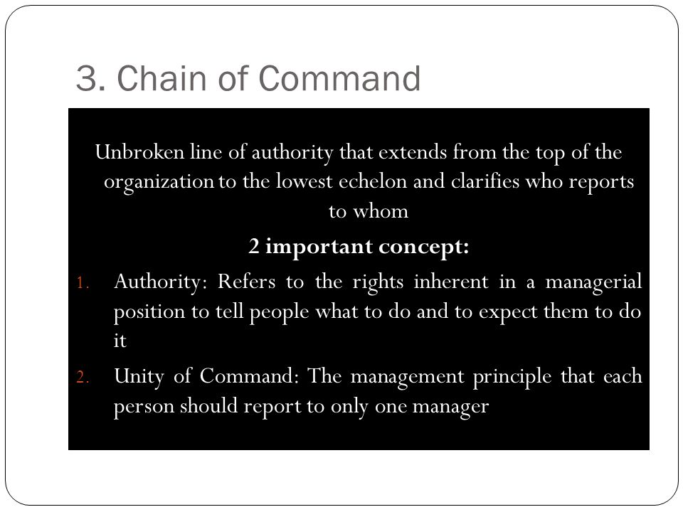 3. Chain of Command Unbroken line of authority that extends from the top of the organization to the lowest echelon and clarifies who reports to whom 2