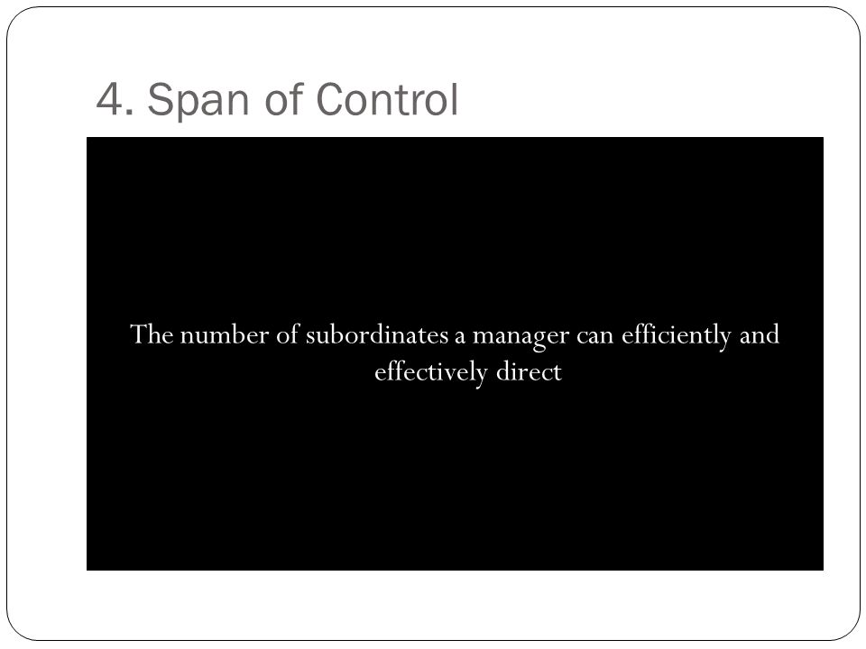 4. Span of Control The number of subordinates a manager can efficiently and effectively direct