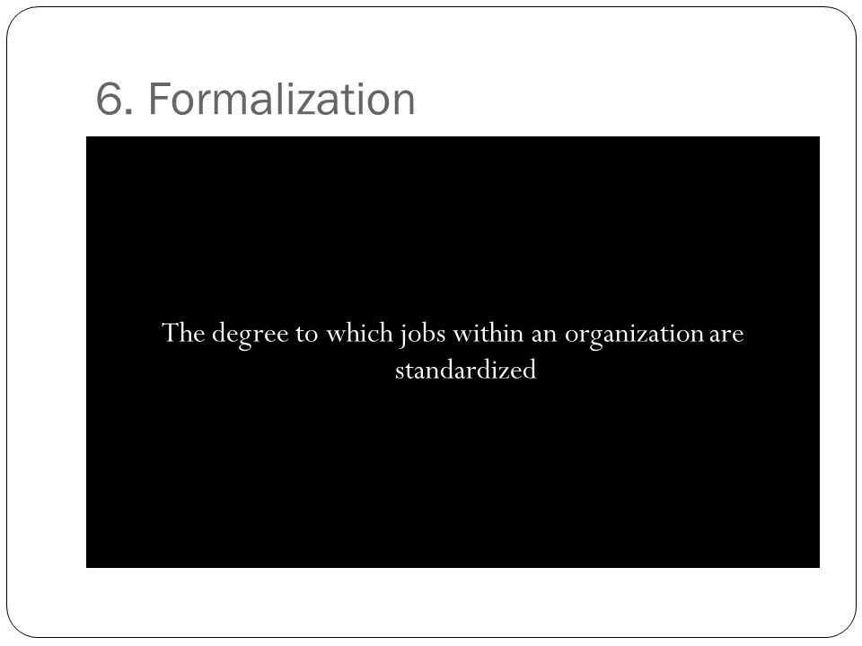 6. Formalization The degree to which jobs within an organization are standardized