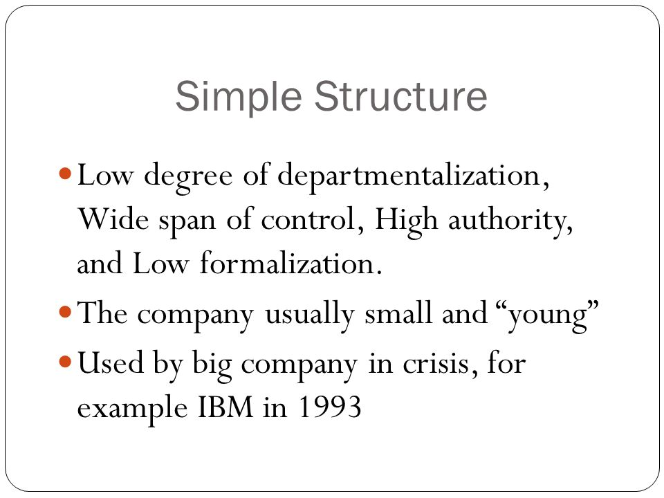 "Simple Structure Low degree of departmentalization, Wide span of control, High authority, and Low formalization. The company usually small and ""young"""