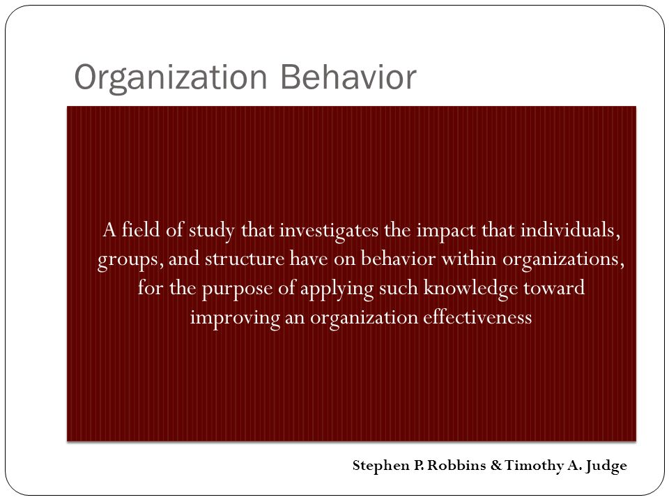 Organization Behavior A field of study that investigates the impact that individuals, groups, and structure have on behavior within organizations, for