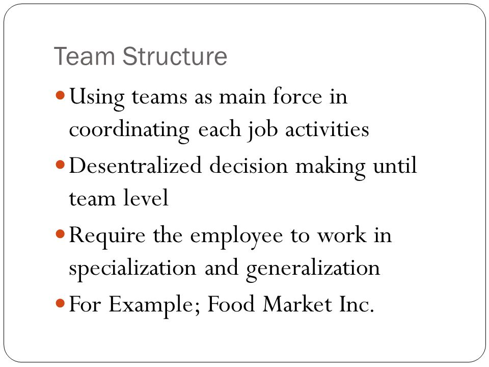 Team Structure Using teams as main force in coordinating each job activities Desentralized decision making until team level Require the employee to wo