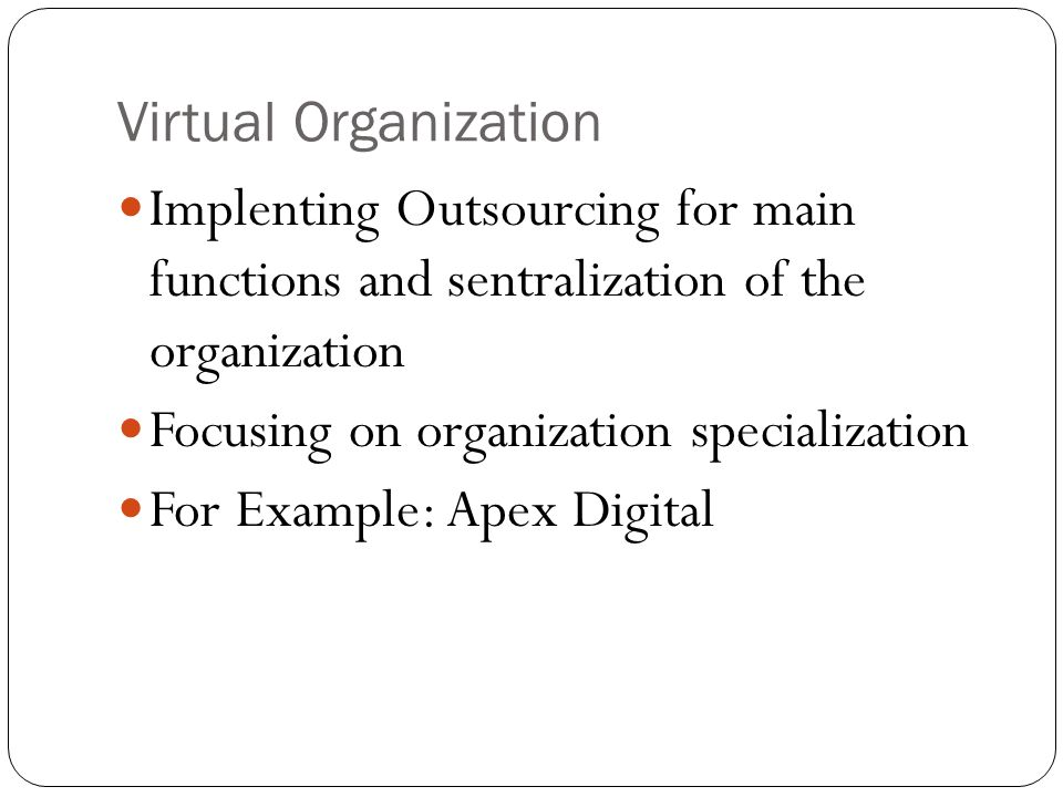 Virtual Organization Implenting Outsourcing for main functions and sentralization of the organization Focusing on organization specialization For Exam