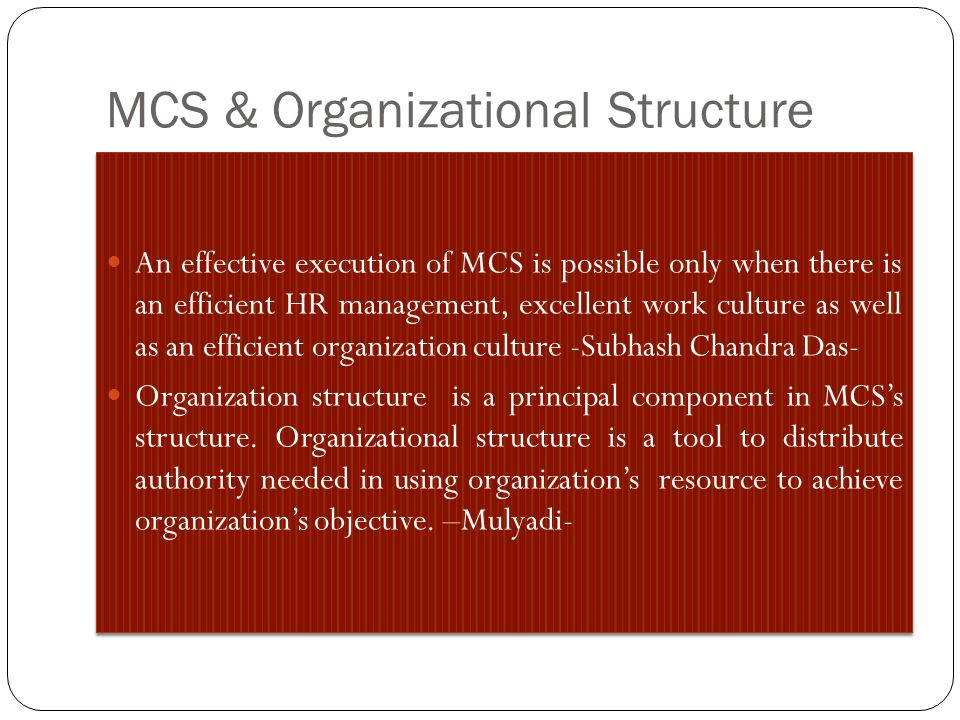 MCS & Organizational Structure An effective execution of MCS is possible only when there is an efficient HR management, excellent work culture as well