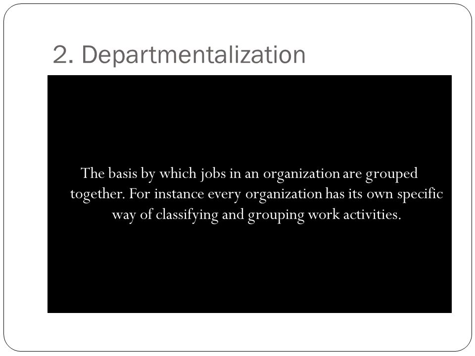 2. Departmentalization The basis by which jobs in an organization are grouped together. For instance every organization has its own specific way of cl